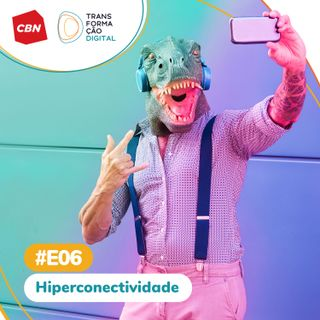 Transformação Digital CBN - Especial 06: Hiperconectividade
