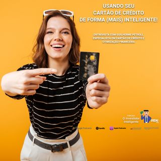165 Usando seu cartão de crédito de forma (mais) inteligente – Entrevista com Guilherme Petroli, especialista em cartão de crédito e otimi