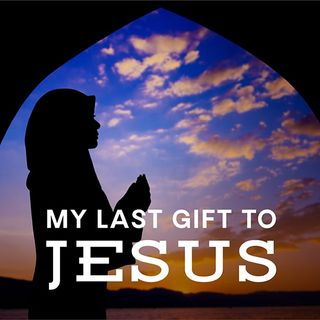 My Last Gift to Jesus
