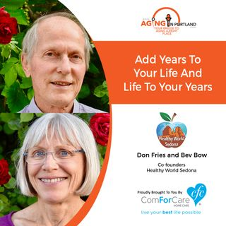 7/17/19: Don Fries and Bev Bow of Healthy World Sedona | Add Years to Your Life & Life to Your Years | Aging in Portland with Mark Turnbull