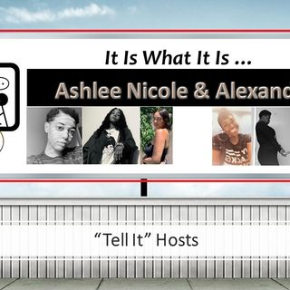 It Is What It Is- Episode 3:  Woman to Woman ... (Hosts Ashlee Nicole & Alexandria Benn)