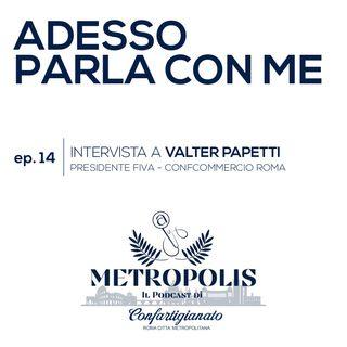 Ep. 14 - Adesso Parla Con Me - Valter Papetti, Presidente FIVA-Confcommercio Roma