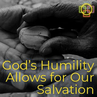 God's Humility Allows for Life & Our Salvation