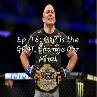 Ep. 16: GSP is the GOAT, Change Our Mind