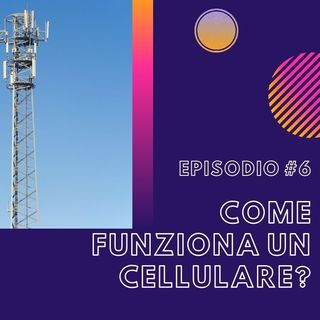 #6 - Come funziona un cellulare?
