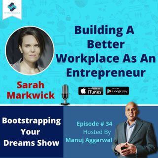034 | Building A Better Workplace As An Entrepreneur, With Sarah Markwick
