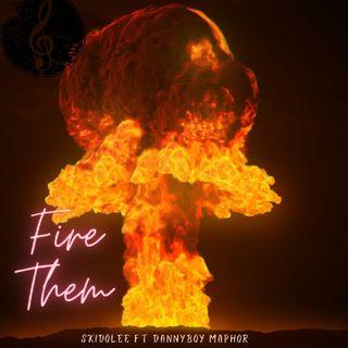 Fire Them - Skidolee Ft Dannyboy Maphor