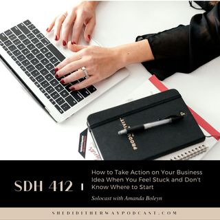 SDH 412: How to Take Action on Your Business Idea When You Feel Stuck and Don't Know Where to Start with Amanda Boleyn