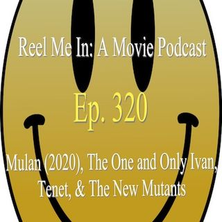 Ep. 320: Mulan (2020), The One and Only Ivan, Tenet, and The New Mutants