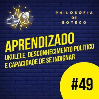 #49 - Aprendizado (Ukulele, Desconhecimento Político e Capacidade de se Indignar)