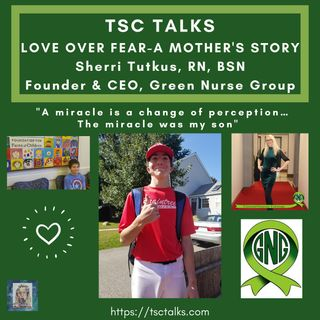 TSC Talks! Love over Fear~A Mother's Story. Sherri Tutkus, RN, BSN, Founder & CEO of Green Nurse Group
