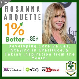 Rosanna Arquette - Developing Core Values, Staying in Gratitude, & Inspired by the Youth - 1% Better in 864 - EP124