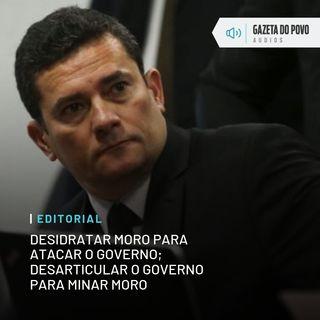 Editorial: Desidratar Moro para atacar o governo; desarticular o governo para minar Moro