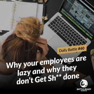 Daily Battle #60: Why your employees are lazy and why they don't Get Sh** done