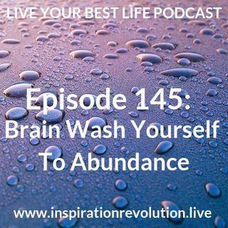 Ep 145 - Brainwash Yourself To Abundance