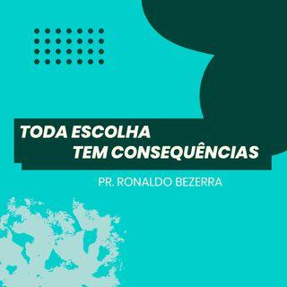 Toda escolha tem consequências // pr. Ronaldo Bezerra