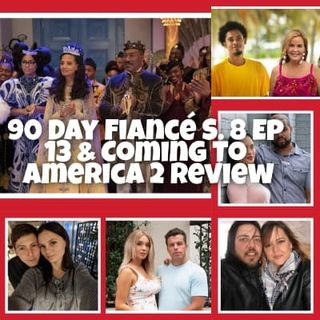 90 Day Fiancé S.8 Ep 13 & Coming To America 2 Review