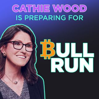 216. Cathie Wood Prepares For A Bitcoin Bull Run