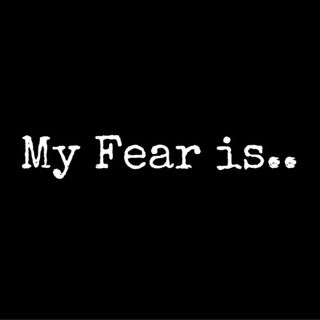 My Fear Is? What Is Your Fear?