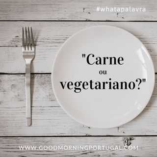 "Good Morning Portugal! What a Palavra? ""Carne ou Vegetariano?"""
