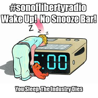 #sonoflibertyradio Ep 32 - Wake Up!  No Snooze Bar!