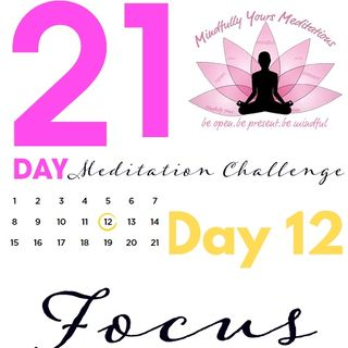 Day 12-Focus 21 Day Meditation Challenge