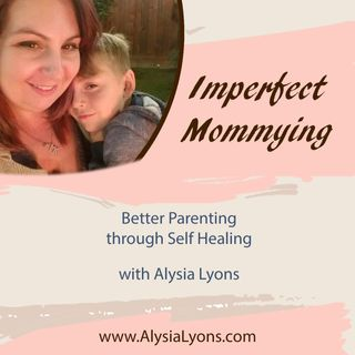 Imperfect Mommying: Better Parenting through Self Healing with Alysia Lyons
