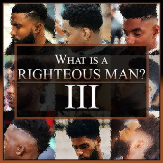 What Is A Righteous Man? Part 3