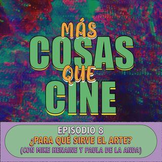 MAS COSAS QUE CINE E8 - ¿PARA QUE SIRVE EL ARTE? (CON MIKE HENAINE Y PAULA DE ANDA)