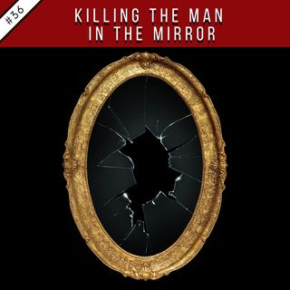 EP36: Killing the Man in the Mirror