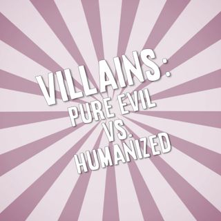Villains: Pure Evil vs. Humanized