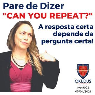 #022 - Pare de Dizer  _CAN YOU REPEAT__ - A resposta certa dependa da pergunta certa!