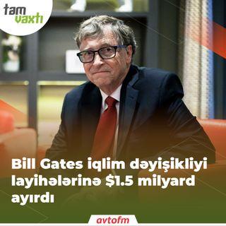 Bill Gates iqlim dəyişikliyi layihələrinə $1.5 milyard ayırdı | Tam vaxtı #137