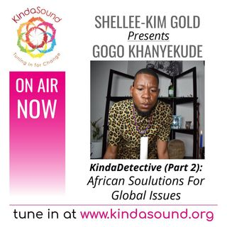 African Soulutions For Global Issues | Gogo Khanyakude Part 2 on KindaDetective with Shellee-Kim Gold