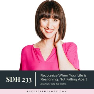 SDH233: Recognize When Your Life is Realigning, Not Falling Apart with Bri Seeley