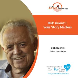1/29/20: Bob Kuenzli, father, grandfather, storyteller | Your Story Matters | Aging in Portland with Mark Turnbull from ComForCare Portland