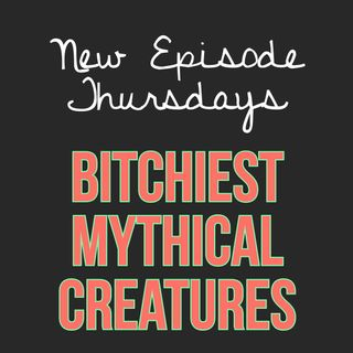 Episode 15 - Bitchiest Mythical Creatures