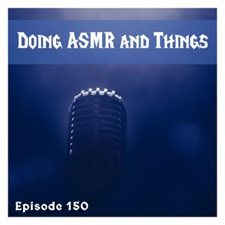 FC 150: Doing ASMR and Things