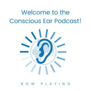 S1E1: Welcome to the Conscious Ear Podcast
