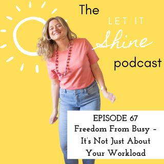 Episode 67: Freedom From Busy – It's Not Just About Your Workload