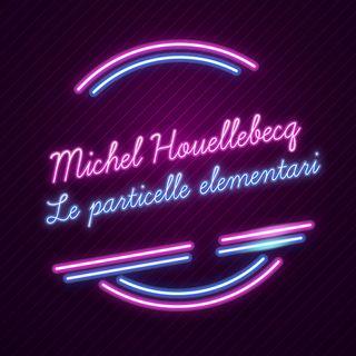 Le particelle elementari di Michel Houellebecq raccontato da Elena Stancanelli