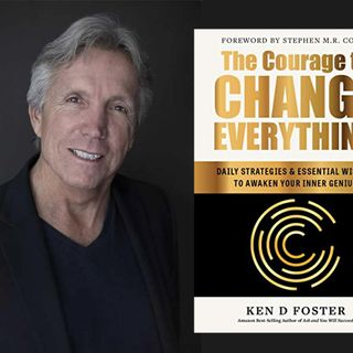 The Courage to Change Everything with Ken D. Foster