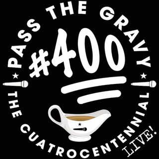 Pass The Gravy #400: The Cuatrocentennial