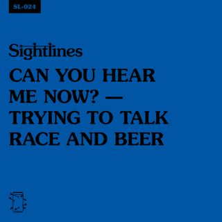 SL-024 Can You Hear Me Now? — Trying to Talk Race and Beer