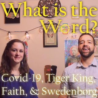 What is the Word? Covid-19, Tiger King, Celebrities, China, Faith & Swedenborg
