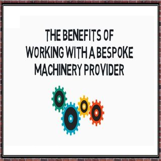 The Benefits Of Working With A Bespoke Machinery Provider