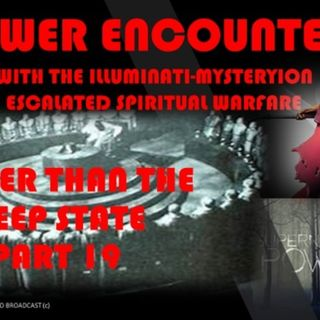 DEEPER THAN THE DEEP STATE PART 19 POWER ENCOUNTERS WITH THE ILLUMINATI
