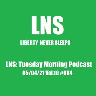 LNS: Tuesday Morning Podcast 05/04/21 Vol.10 #084