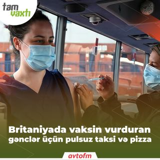 Britaniyada vaksin vurduran gənclər üçün pulsuz taksi və pizza | Tam vaxtı #115