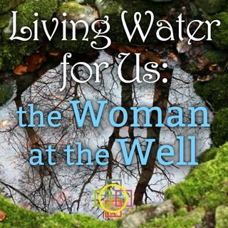 Living Water for Us: the Woman at the Well